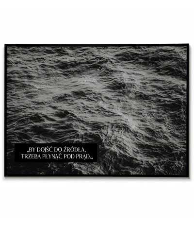 """Plakat motywacyjny z czarnobiałą fotografią i napisem """"aby dojść do źródła trzeba płynąć pod prąd"""""""